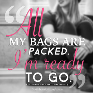 """All my bags are packed, I'm ready to go..."" -John Denver"