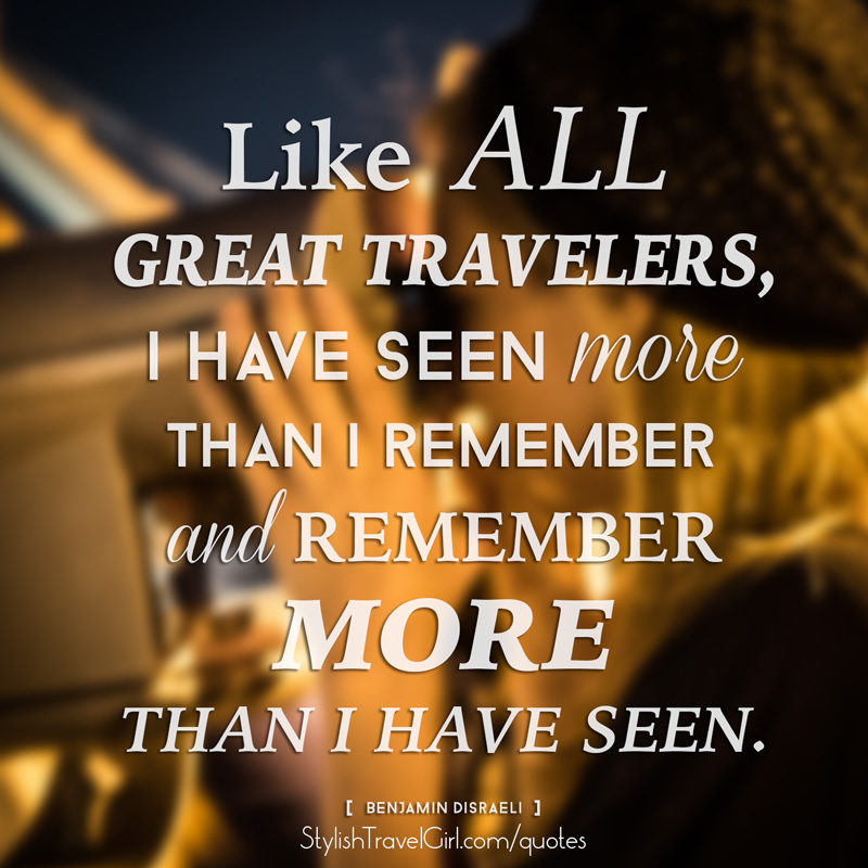 Like all great travelers, I have seen more than I remember and remember more than I have seen. -Benjamin Disraeli